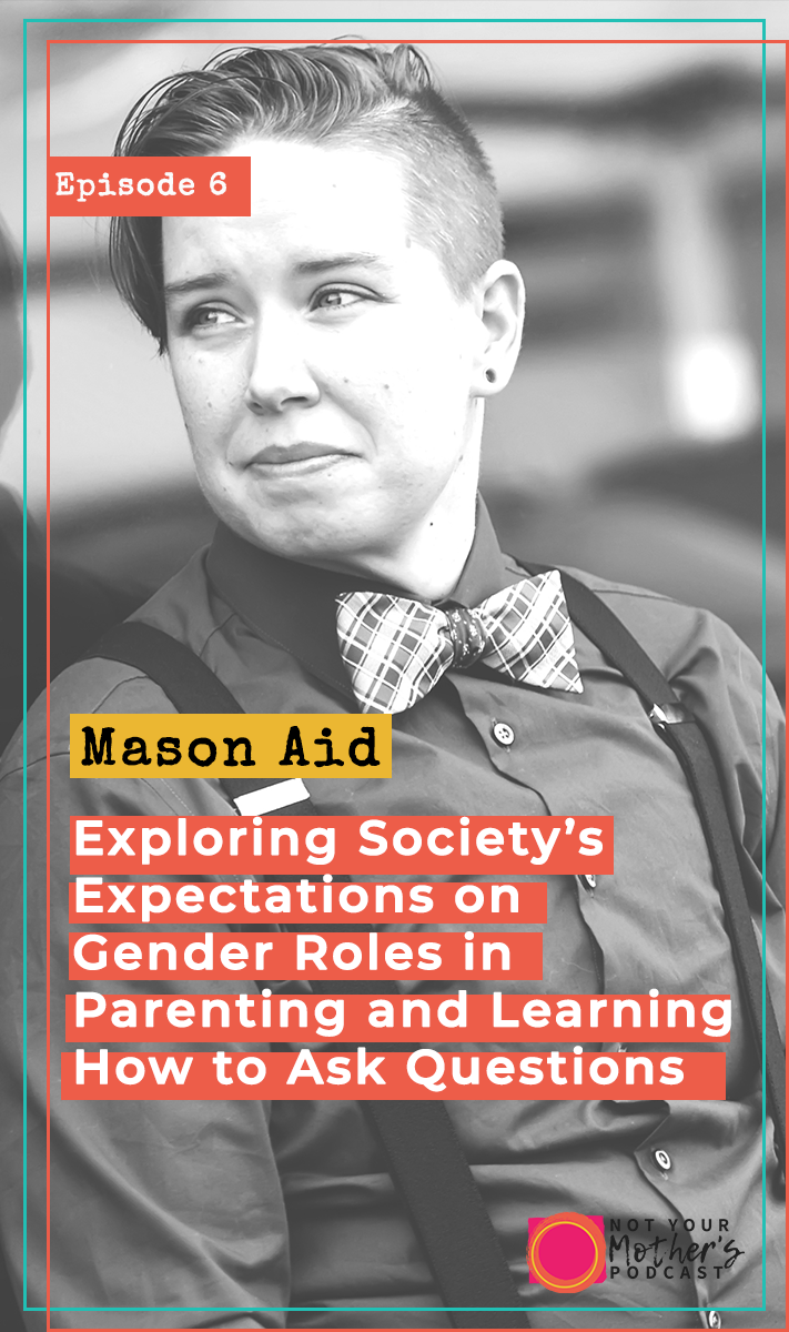 Ep. 06: Exploring Society's Expectations on Gender Roles in Parenting and Learning How to Ask Questions with Mason Aid-PIN