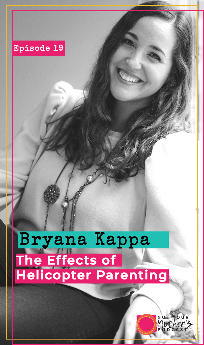 Ep. 19: The Effects of Helicopter Parenting with Bryana Kappa PIN