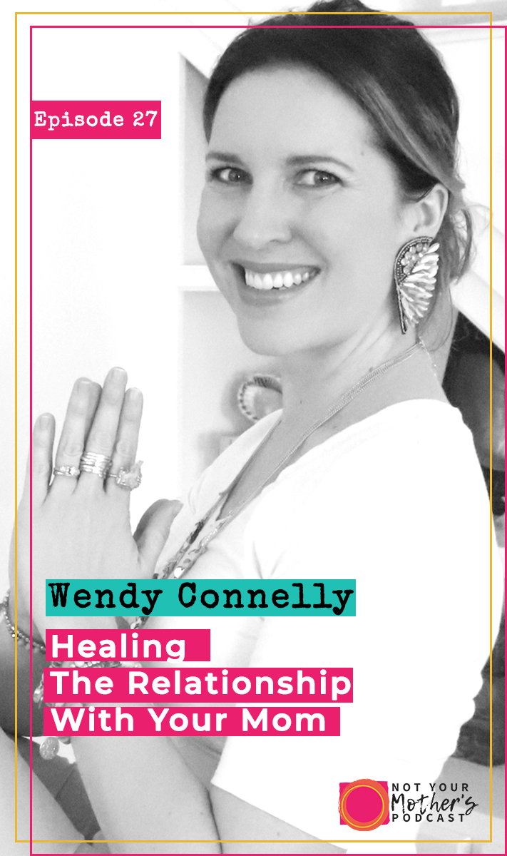 Healing The Relationship with Your Mom with Wendy Connelly- PIN