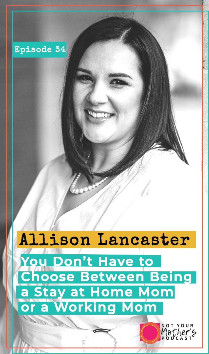 You Don't Have to Choose Between Being a Stay at Home Mom or a Working Mom with Allison Lancaster- PIN