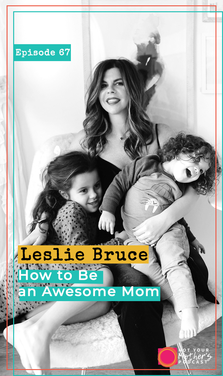 Ep. 67: How to Be an Awesome Mom with Leslie Bruce PIN