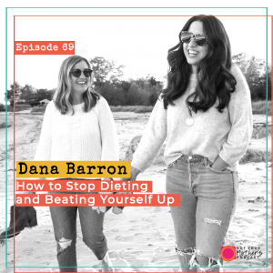 Ep. 69: How to Stop Dieting and Beating Yourself Up with Dana Barron IG