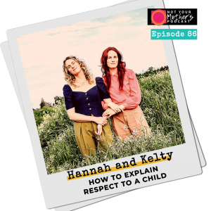 Ep. 86: How to Explain Respect To a Child with Hannah and Kelty IG