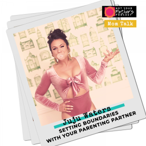 Setting Boundaries with Your Parenting Partner with Juju Waters IG