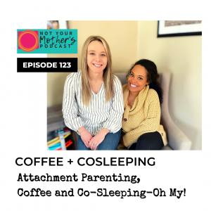 Ep. 123: Attachment Parenting, Coffee and Co-Sleeping-Oh My! with Amanda and Alexis IG